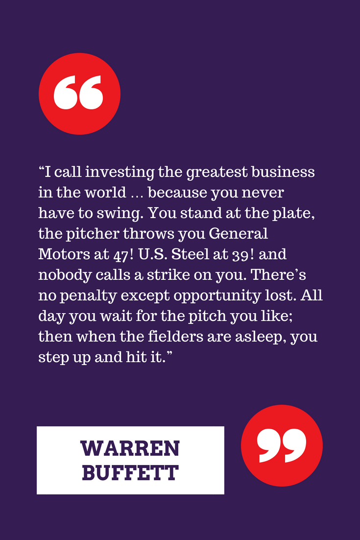 """""""I call investing the greatest business in the world … because you never have to swing. You stand at the plate, the pitcher throws you General Motors at 47! U.S. Steel at 39! and nobody calls a strike on you. There's"""